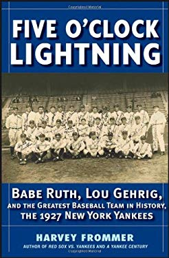 Five O'Clock Lightning: Babe Ruth, Lou Gehrig, and the Greatest Team in Baseball, the 1927 New York Yankees 9780471778127