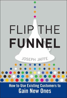 Flip the Funnel: How to Use Existing Customers to Gain New Ones 9780470487853
