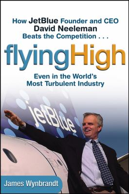 Flying High: How Jetblue Founder and CEO David Neeleman Beats the Competition... Even in the World's Most Turbulent Industry 9780471655442