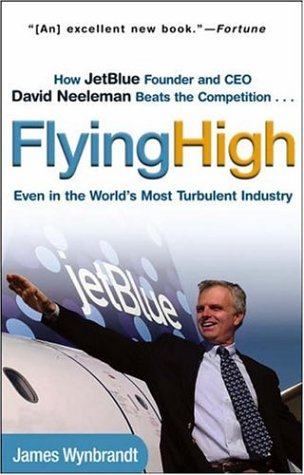 Flying High: How Jetblue Founder and CEO David Neeleman Beats the Competition... Even in the World's Most Turbulent Industry 9780471756989