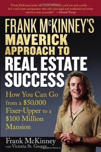 Frank McKinney's Maverick Approach to Real Estate Success: How You Can Go from a $50,000 Fixer-Upper to a $100 Million Mansion 9780471737155