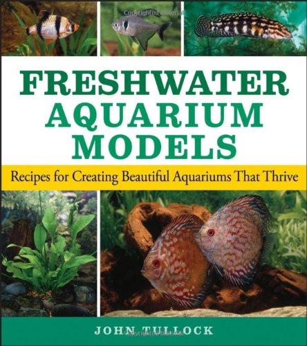 Freshwater Aquarium Models: Recipes for Creating Beautiful Aquariums That Thrive 9780470044254