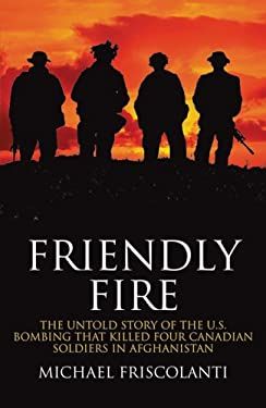 Friendly Fire: The Untold Story of the U.S. Bombing That Killed Four Canadian Soldiers in Afghanistan 9780470836866