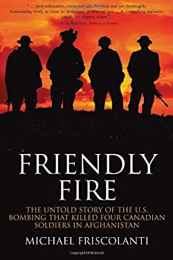 Friendly Fire: The Untold Story of the U.S. Bombing That Killed Four Canadian Soldiers in Afghanistan 9780470839188