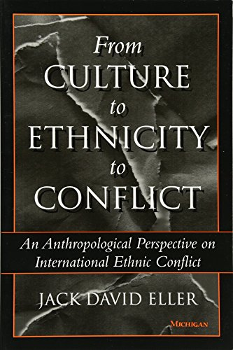 From Culture to Ethnicity to Conflict: An Anthropological Perspective on Ethnic Conflict 9780472085385