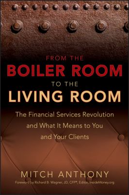 From the Boiler Room to the Living Room: What the Coming Revolution in the Financial Services Industry Means to Your and Your Clients 9780470255094