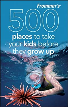 Frommer's 500 Places to Take Your Kids Before They Grow Up 9780470474051