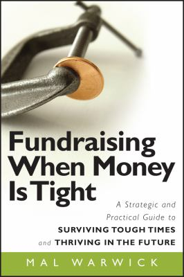 Fundraising When Money Is Tight: A Strategic and Practical Guide to Surviving Tough Times and Thriving in the Future 9780470481325