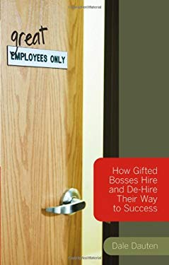 Great Employees Only: How Gifted Bosses Hire and de-Hire Their Way to Success 9780470007884