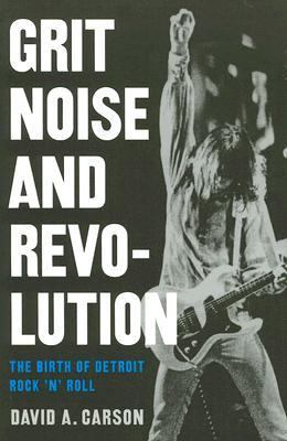 Grit, Noise, & Revolution: The Birth of Detroit Rock 'n' Roll 9780472031900