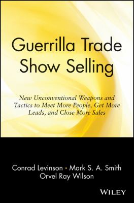 Guerrilla Trade Show Selling: New Unconventional Weapons and Tactics to Meet More People, Get More Leads, and Close More Sales 9780471165682