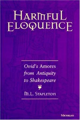 Harmful Eloquence: Ovid's Amores from Antiquity to Shakespeare 9780472107070