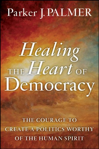 Healing the Heart of Democracy: The Courage to Create a Politics Worthy of the Human Spirit 9780470590805