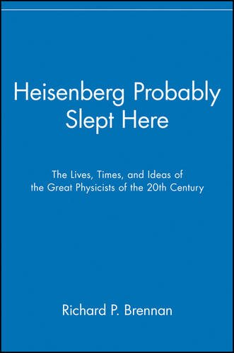 Heisenberg Probably Slept Here: The Lives, Times, and Ideas of the Great Physicists of the 20th Century 9780471295853