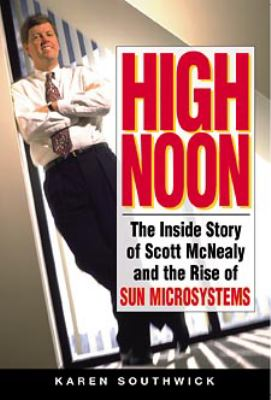 High Noon: The Inside Story of Scott McNealy and the Rise of Sun Microsystems 9780471297130