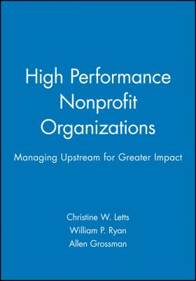 High Performance Nonprofit Organizations: Managing Upstream for Greater Impact 9780471174578