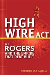 High Wire ACT: Ted Rogers and the Empire That Debt Built 1510148