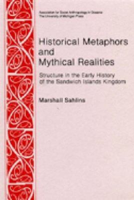 Historical Metaphors and Mythical Realities: Structure in the Early History of the Sandwich Islands Kingdom 9780472027217