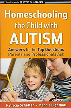 Homeschooling the Child with Autism: Answers to the Top Questions Parents and Professionals Ask 9780470292563