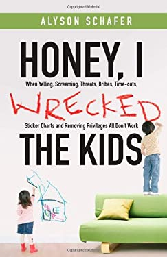 Honey, I Wrecked the Kids: When Yelling, Screaming, Threats, Bribes, Time-Outs, Sticker Charts and Removing Privileges All Don't Work 9780470156032