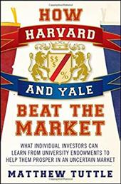 How Harvard and Yale Beat the Market: What Individual Investors Can Learn from Tuniversity Endowments to Help Them Prosper in an U 1520494