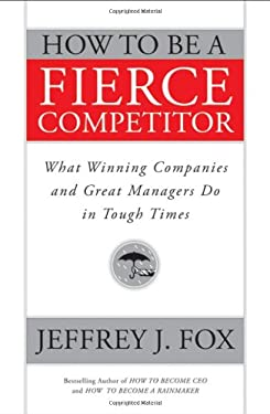 How to Be a Fierce Competitor: What Winning Companies and Great Managers Do in Tough Times 9780470408544