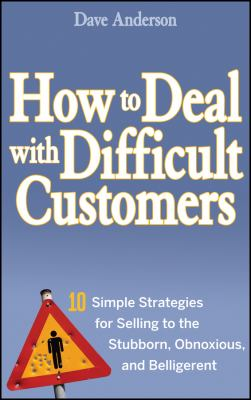 How to Deal with Difficult Customers: 10 Simple Strategies for Selling to the Stubborn, Obnoxious, and Belligerent 9780470045473