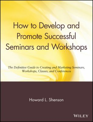 How to Develop and Promote Successful Seminars and Workshops: The Definitive Guide to Creating and Marketing Seminars, Workshops, Classes, and Confere 9780471527091