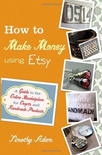 How to Make Money Using Etsy: A Guide to the Online Marketplace for Crafts and Handmade Products 9780470944561
