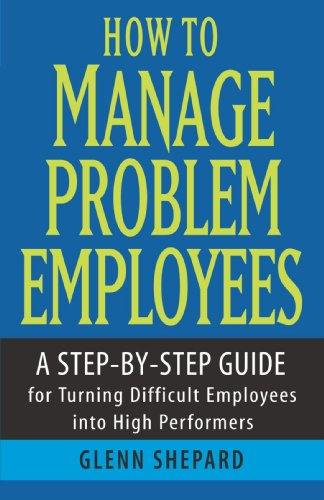 How to Manage Problem Employees: A Step-By-Step Guide for Turning Difficult Employees Into High Performers 9780471730439