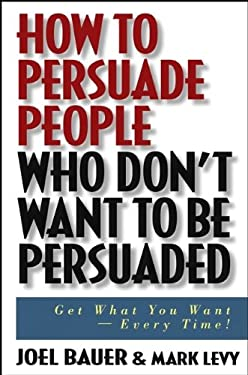 How to Persuade People Who Don't Want to Be Persuaded: Get What You Want--Every Time! 9780471647973