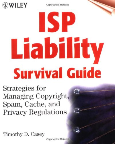 ISP Liability Survival Guide: Strategies for Managing Copyright, Spam, Cache, and Privacy Regulations 9780471377481