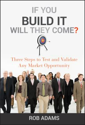 If You Build It Will They Come?: Three Steps to Test and Validate Any Market Opportunity 9780470563632