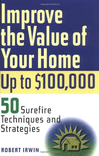 Improve the Value of Your Home Up to $100,000: 50 Surefire Techniques and Strategies 9780471226697