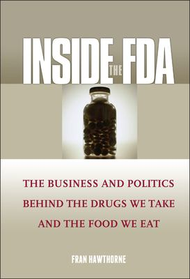 Inside the FDA: The Business and Politics Behind the Drugs We Take and the Food We Eat 9780471610915
