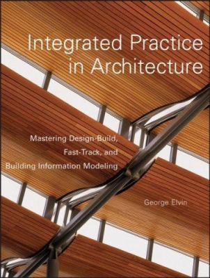 Integrated Practice in Architecture: Mastering Design-Build, Fast-Track, and Building Information Modeling 9780471998495