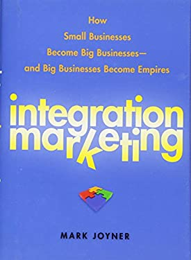 Integration Marketing: How Small Businesses Become Big Businesses--And Big Businesses Become Empires
