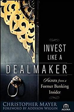 Invest Like a Dealmaker: Secrets from a Former Banking Insider 9780470180914