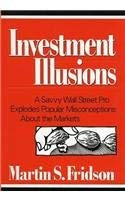 Investment Illusions: A Savvy Wall Street Pro Explores Popular Misconceptions about the Markets 9780471569503