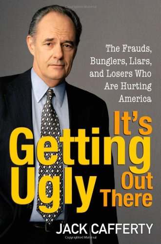 It's Getting Ugly Out There: The Frauds, Bunglers, Liars, and Losers Who Are Hurting America 9780470144794