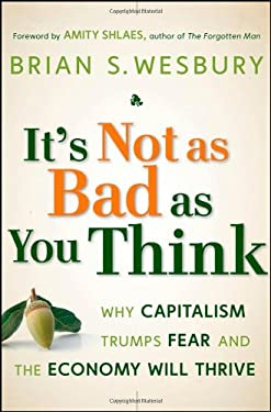 It's Not as Bad as You Think: Why Capitalism Trumps Fear and the Economy Will Thrive 9780470238332
