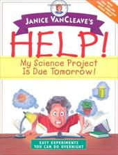 Janice VanCleave's Help! My Science Project is Due Tomorrow!: Easy Experiments You Can Do Overnight 1554150