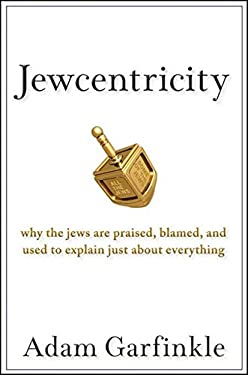 Jewcentricity: Why the Jews Are Praised, Blamed, and Used to Explain Just about Everything 9780470198568