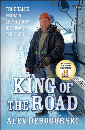 King of the Road: True Tales from a Legendary Ice Road Trucker 9780470643686
