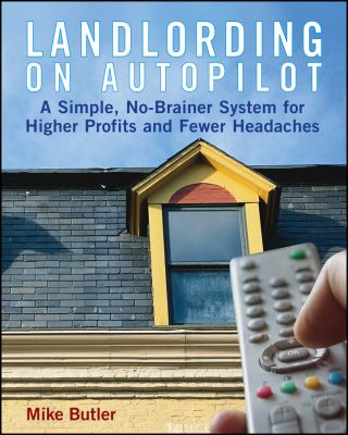 Landlording on Auto-Pilot: A Simple, No-Brainer System for Higher Profits and Fewer Headaches 9780471789789
