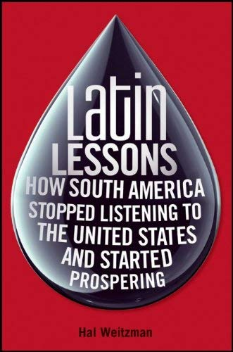 Latin Lessons: How South America Stopped Listening to the United States and Started Prospering 9780470481912
