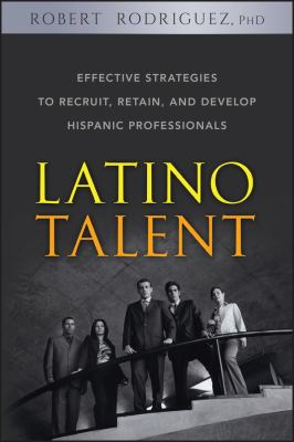 Latino Talent: Effective Strategies to Recruit, Retain, and Develop Hispanic Prossionals 9780470125236