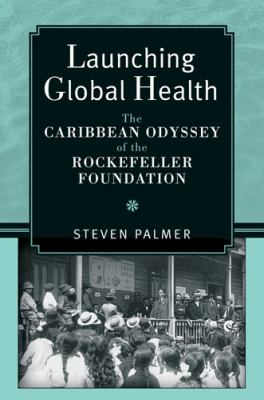 Launching Global Health: The Caribbean Odyssey of the Rockefeller Foundation 9780472070893