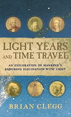 Light Years and Time Travel: An Exploration of Mankind's Enduring Fascination with Light 9780471211822