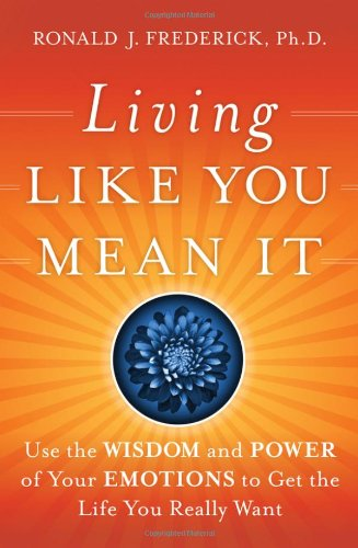 Living Like You Mean It: Use the Wisdom and Power of Your Emotions to Get the Life You Really Want 9780470377031